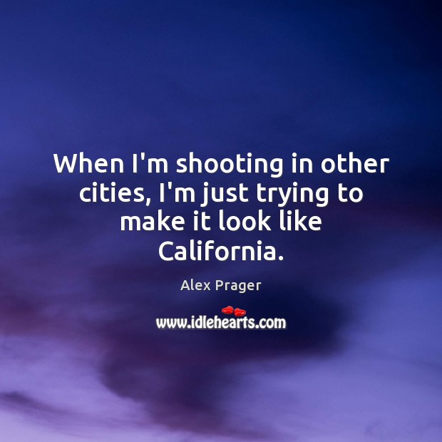 Image, When I'm shooting in other cities, I'm just trying to make it look like California.