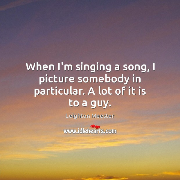 When I'm singing a song, I picture somebody in particular. A lot of it is to a guy. Leighton Meester Picture Quote