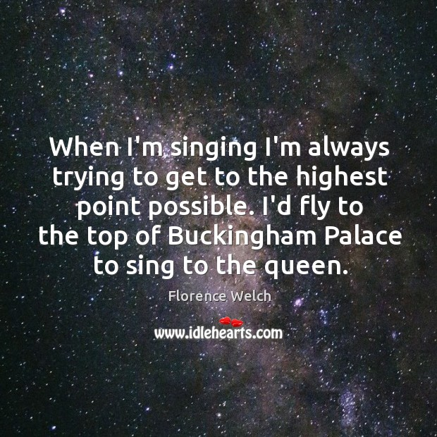 When I'm singing I'm always trying to get to the highest point Image