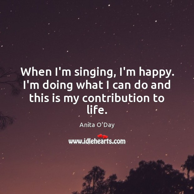 Image, When I'm singing, I'm happy. I'm doing what I can do and this is my contribution to life.