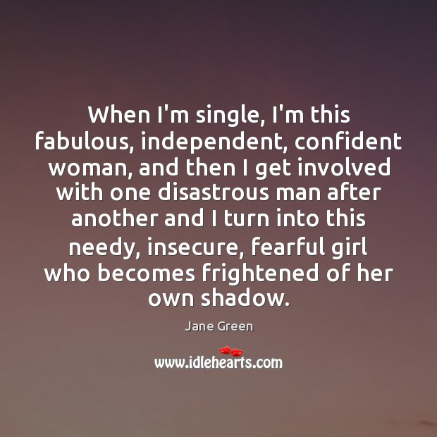 When I'm single, I'm this fabulous, independent, confident woman, and then I Image