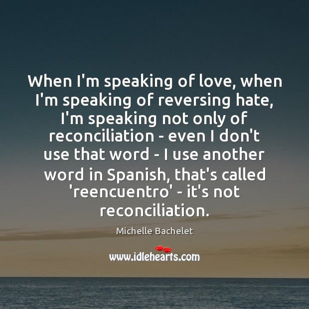 When I'm speaking of love, when I'm speaking of reversing hate, I'm Michelle Bachelet Picture Quote