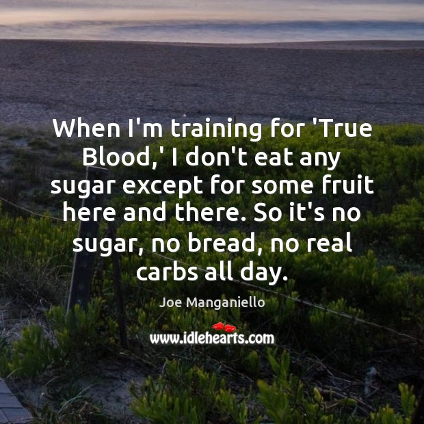 When I'm training for 'True Blood,' I don't eat any sugar Image