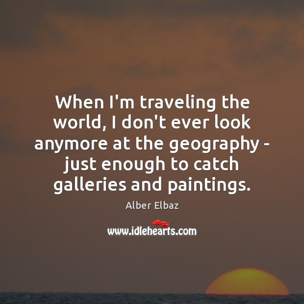 When I'm traveling the world, I don't ever look anymore at the Travel Quotes Image