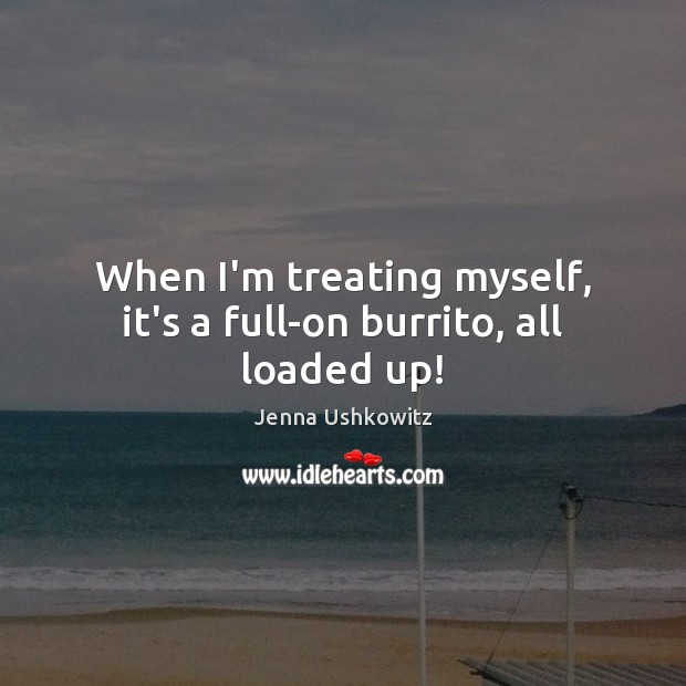 When I'm treating myself, it's a full-on burrito, all loaded up! Jenna Ushkowitz Picture Quote