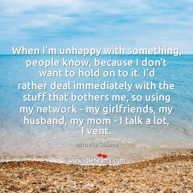When I'm unhappy with something, people know, because I don't want to Michelle Obama Picture Quote