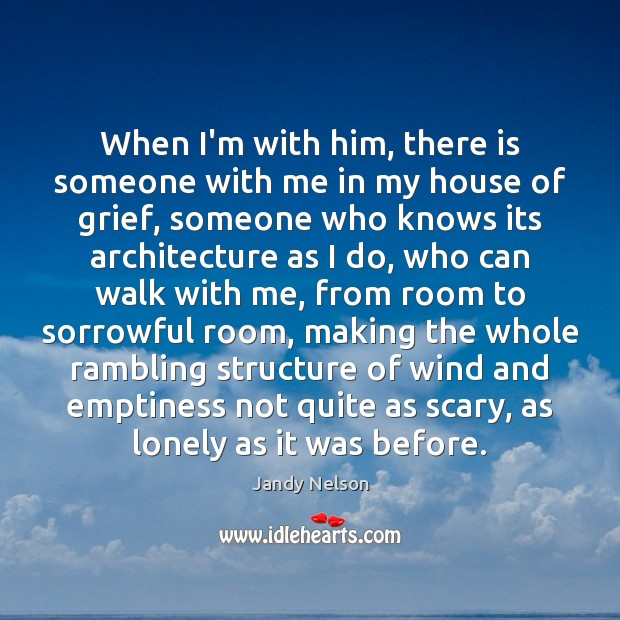 When I'm with him, there is someone with me in my house Jandy Nelson Picture Quote