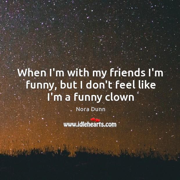 When I'm with my friends I'm funny, but I don't feel like I'm a funny clown Image