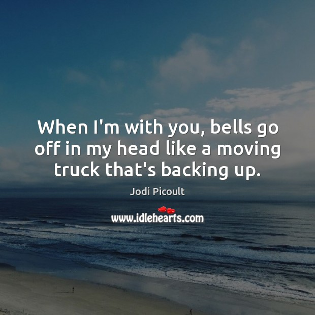 Image, When I'm with you, bells go off in my head like a moving truck that's backing up.