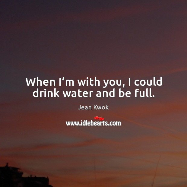 When I'm with you, I could drink water and be full. Image