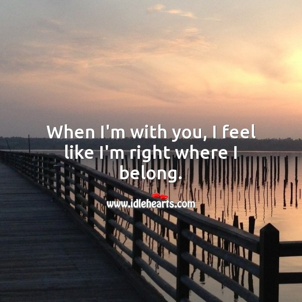 Image, When I'm with you, I feel like I'm right where I belong.