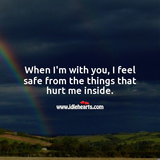 When I'm with you, I feel safe from the things that hurt me inside. Hurt Quotes Image