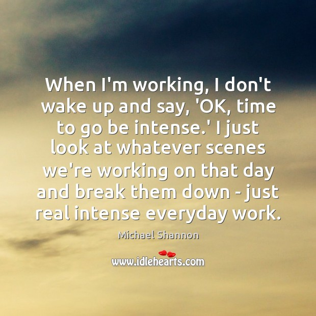 When I'm working, I don't wake up and say, 'OK, time to Image