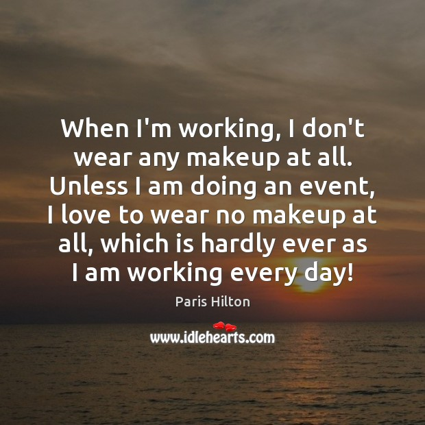 When I'm working, I don't wear any makeup at all. Unless I Paris Hilton Picture Quote