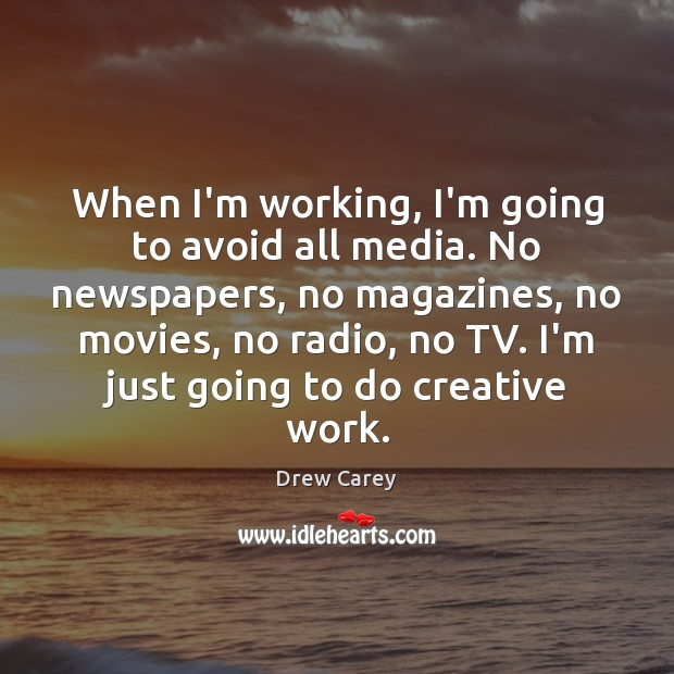 Image, When I'm working, I'm going to avoid all media. No newspapers, no