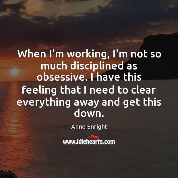 Image, When I'm working, I'm not so much disciplined as obsessive. I have