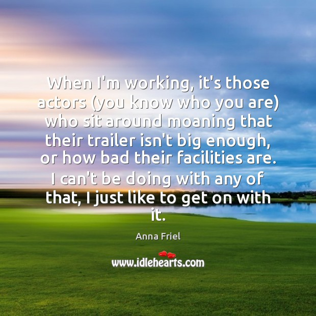 When I'm working, it's those actors (you know who you are) who Anna Friel Picture Quote