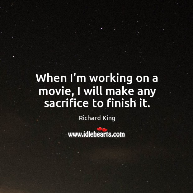 When I'm working on a movie, I will make any sacrifice to finish it. Richard King Picture Quote