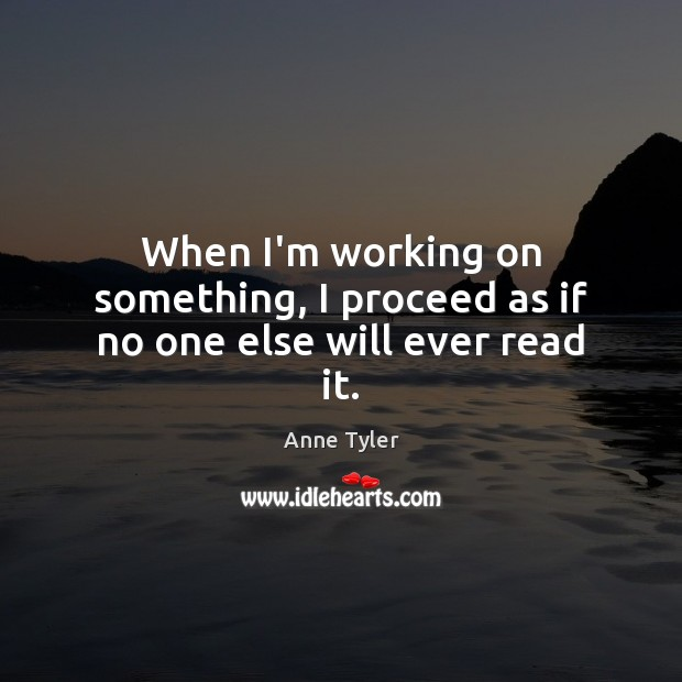 When I'm working on something, I proceed as if no one else will ever read it. Anne Tyler Picture Quote