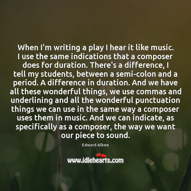 When I'm writing a play I hear it like music. I use Edward Albee Picture Quote