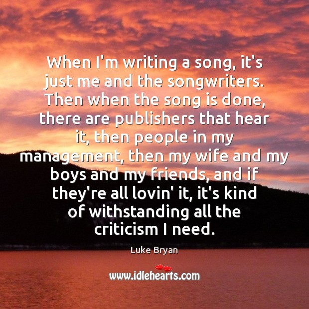 When I'm writing a song, it's just me and the songwriters. Then Image