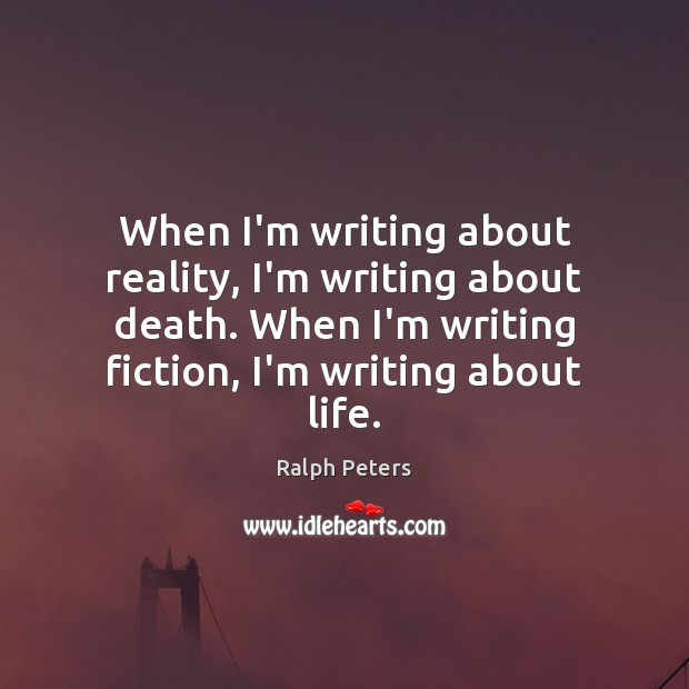 When I'm writing about reality, I'm writing about death. When I'm writing Image