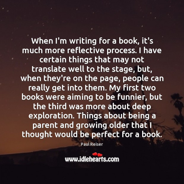 When I'm writing for a book, it's much more reflective process. I Paul Reiser Picture Quote