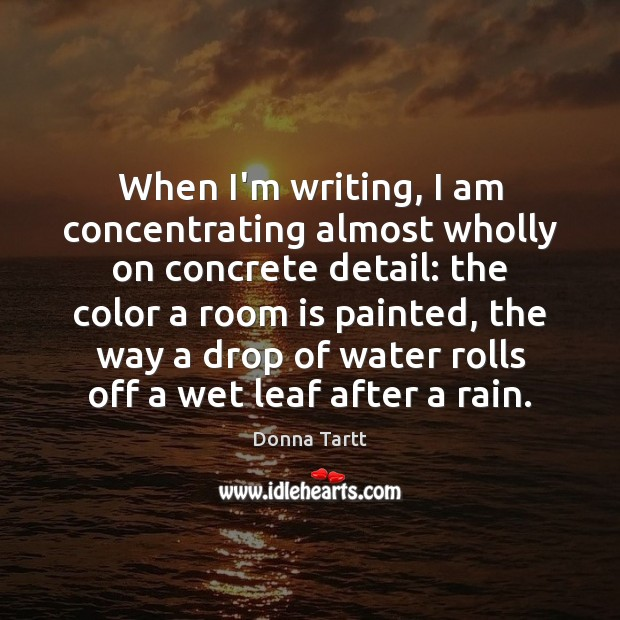 When I'm writing, I am concentrating almost wholly on concrete detail: the Donna Tartt Picture Quote