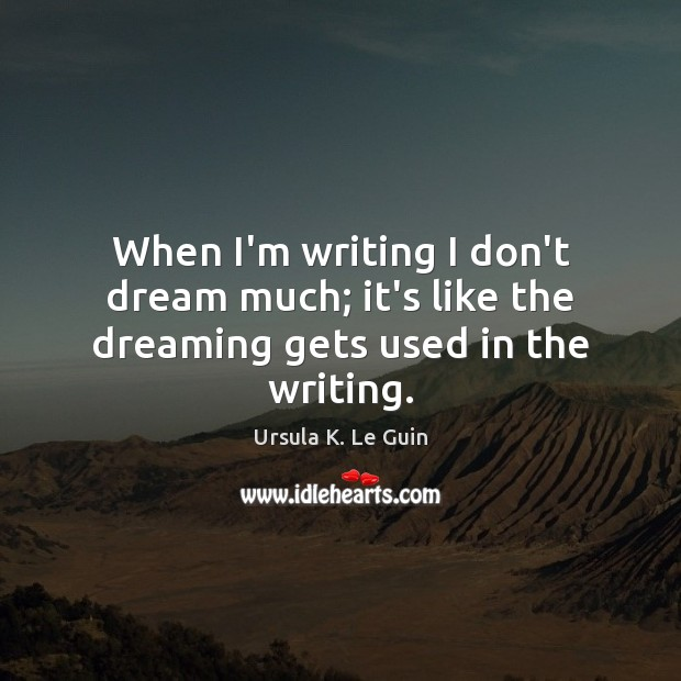 When I'm writing I don't dream much; it's like the dreaming gets used in the writing. Ursula K. Le Guin Picture Quote