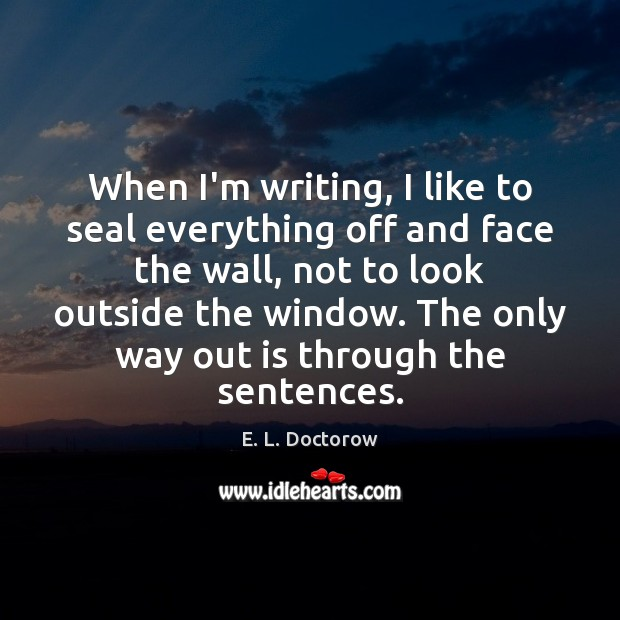 When I'm writing, I like to seal everything off and face the E. L. Doctorow Picture Quote