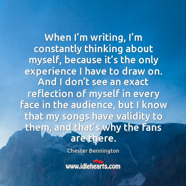 When I'm writing, I'm constantly thinking about myself, because it's the only experience Chester Bennington Picture Quote