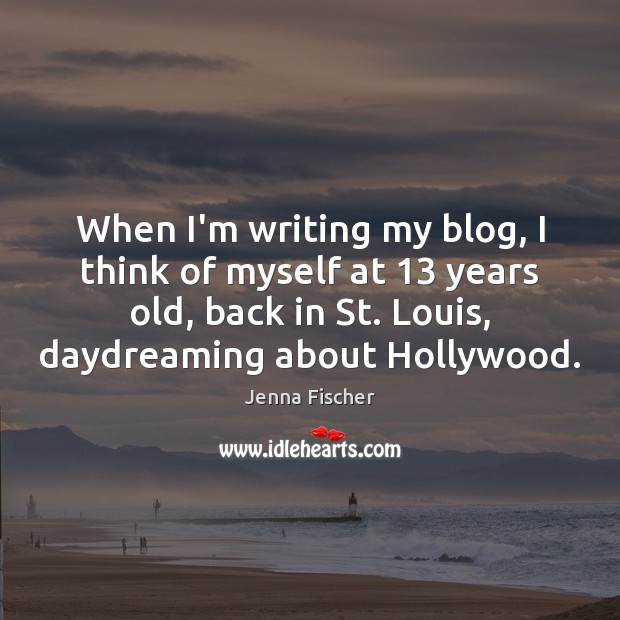 Image, When I'm writing my blog, I think of myself at 13 years old,