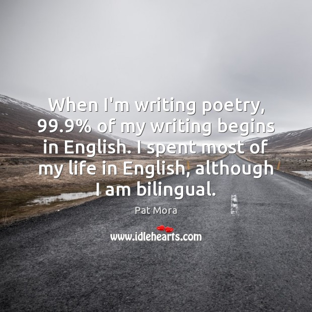 When I'm writing poetry, 99.9% of my writing begins in English. I spent Pat Mora Picture Quote