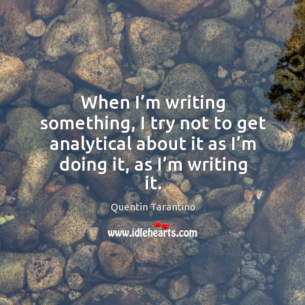 When I'm writing something, I try not to get analytical about it as I'm doing it, as I'm writing it. Image