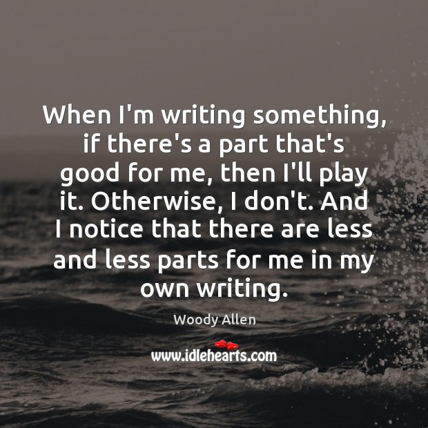 When I'm writing something, if there's a part that's good for me, Woody Allen Picture Quote