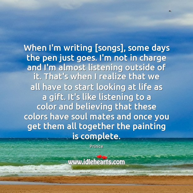 When I'm writing [songs], some days the pen just goes. I'm not Prince Picture Quote