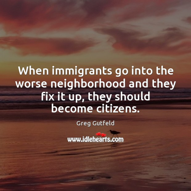 When immigrants go into the worse neighborhood and they fix it up, Greg Gutfeld Picture Quote