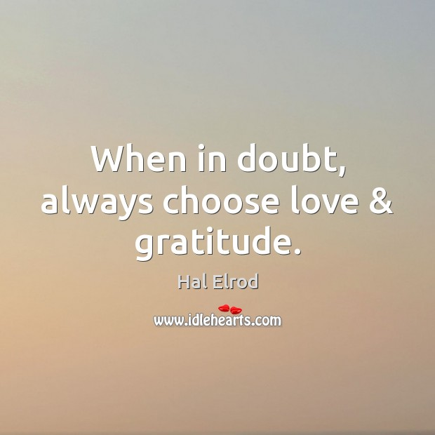 When in doubt, always choose love & gratitude. Hal Elrod Picture Quote