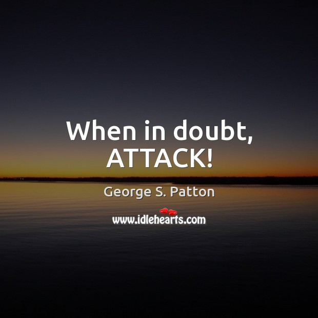 When in doubt, ATTACK! George S. Patton Picture Quote
