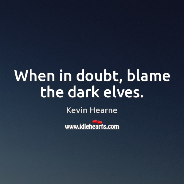 When in doubt, blame the dark elves. Kevin Hearne Picture Quote