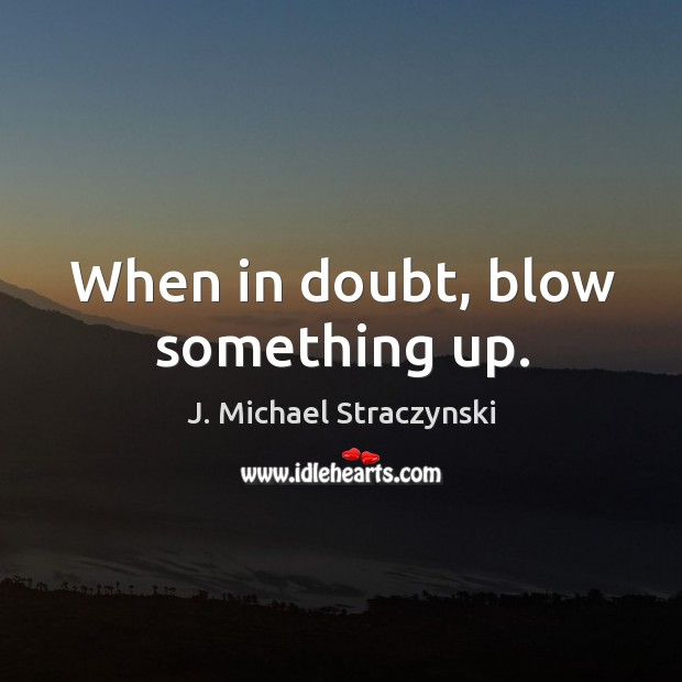 When in doubt, blow something up. J. Michael Straczynski Picture Quote
