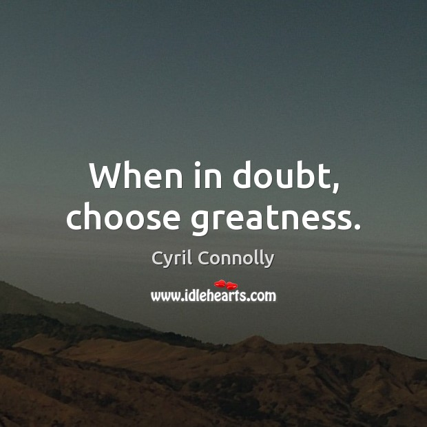 When in doubt, choose greatness. Cyril Connolly Picture Quote