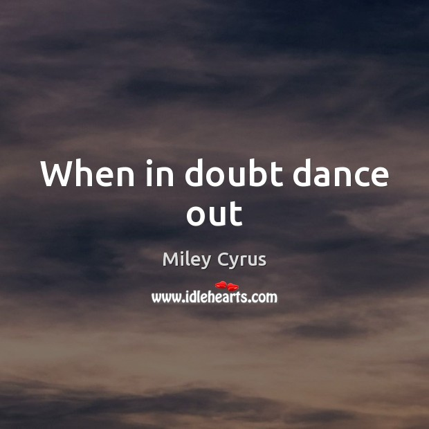 When in doubt dance out Miley Cyrus Picture Quote