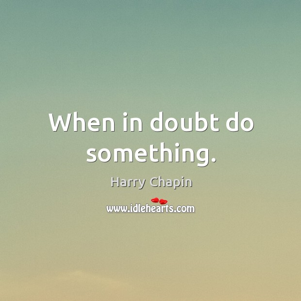 When in doubt do something. Harry Chapin Picture Quote