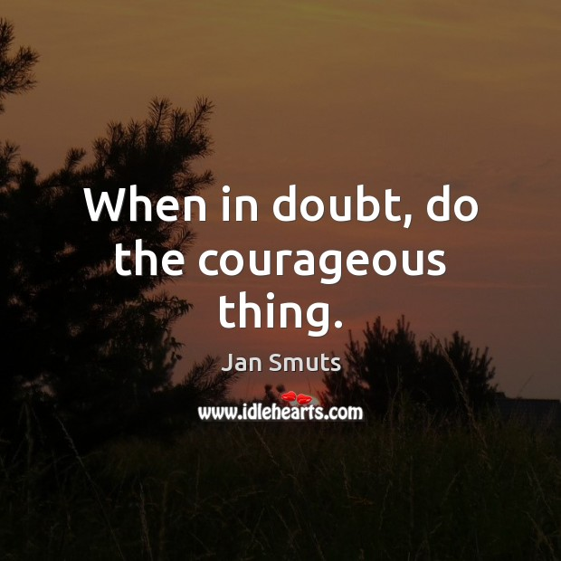 When in doubt, do the courageous thing. Image