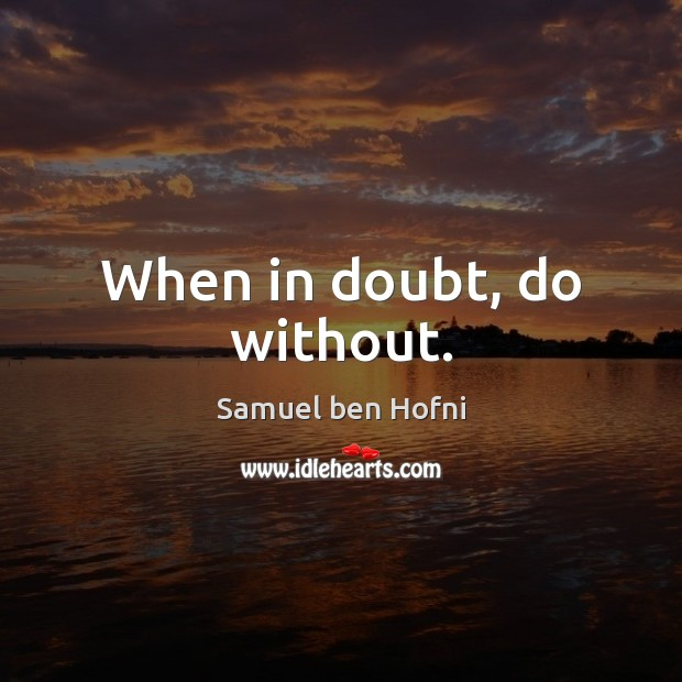 When in doubt, do without. Image