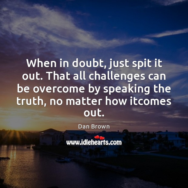 When in doubt, just spit it out. That all challenges can be Image