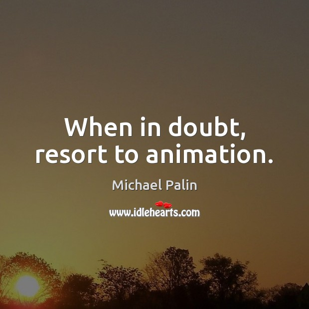 When in doubt, resort to animation. Michael Palin Picture Quote