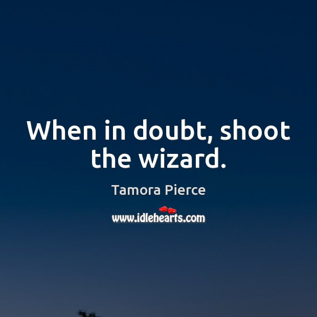 When in doubt, shoot the wizard. Tamora Pierce Picture Quote