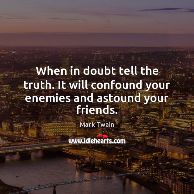 Image, When in doubt tell the truth. It will confound your enemies and astound your friends.
